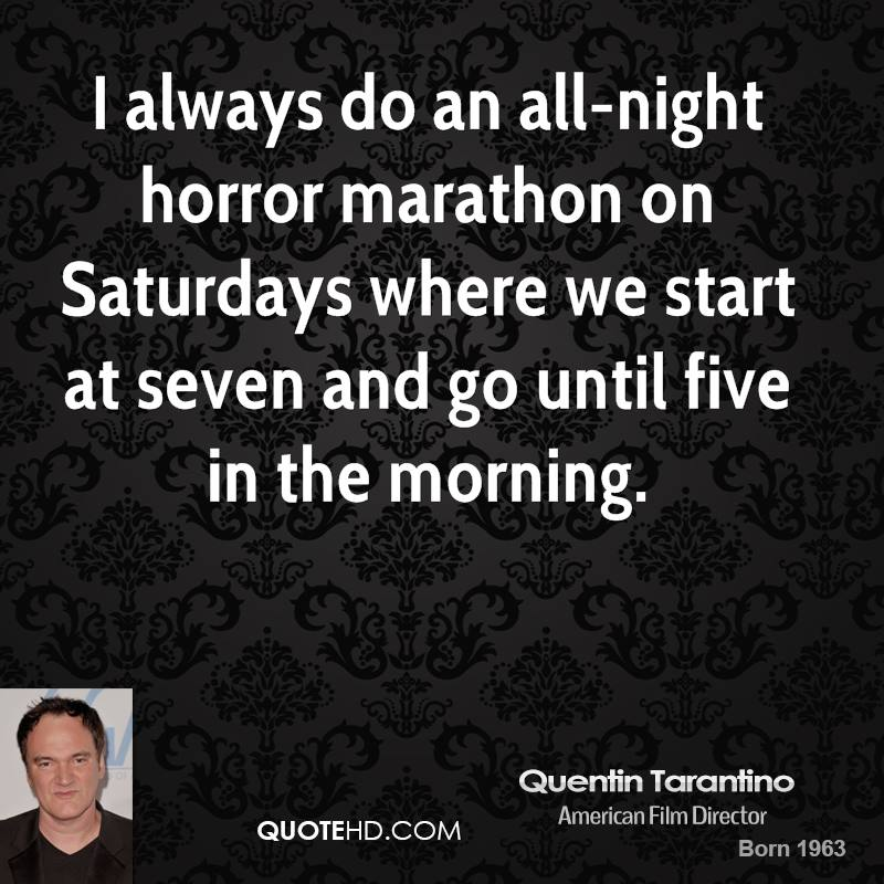 I always do an all-night horror marathon on Saturdays where we start at seven and go until five in the morning.