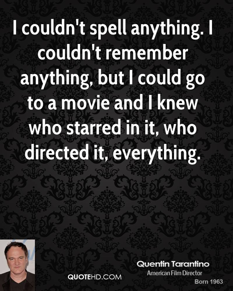 I couldn't spell anything. I couldn't remember anything, but I could go to a movie and I knew who starred in it, who directed it, everything.