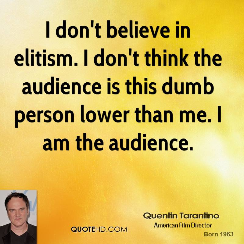 I don't believe in elitism. I don't think the audience is this dumb person lower than me. I am the audience.