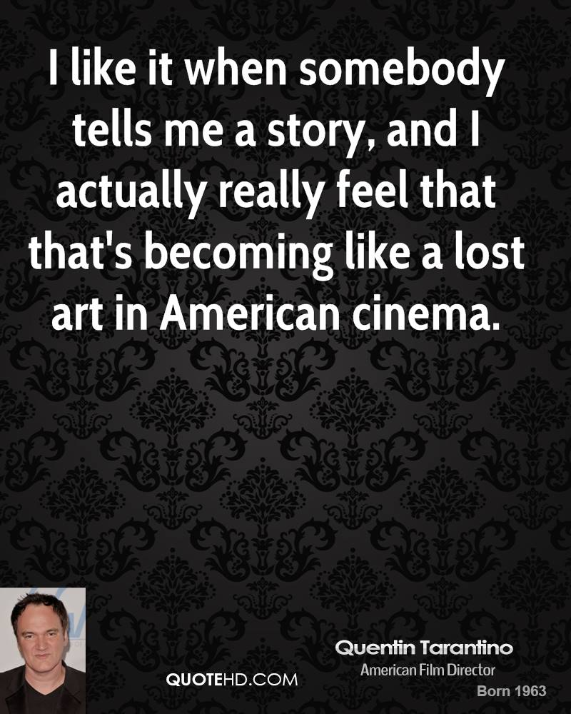 I like it when somebody tells me a story, and I actually really feel that that's becoming like a lost art in American cinema.