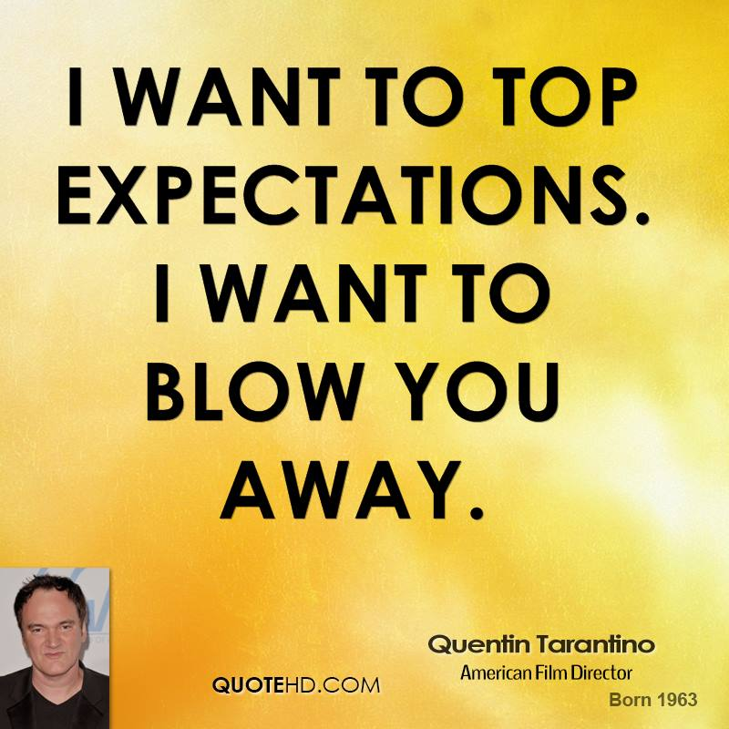 I want to top expectations. I want to blow you away.
