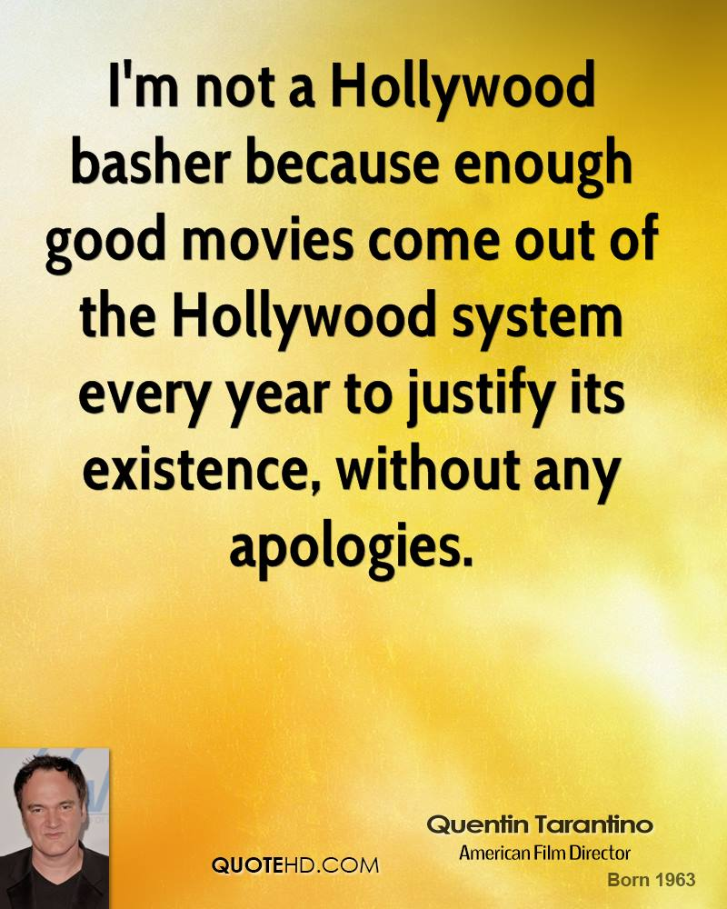 I'm not a Hollywood basher because enough good movies come out of the Hollywood system every year to justify its existence, without any apologies.
