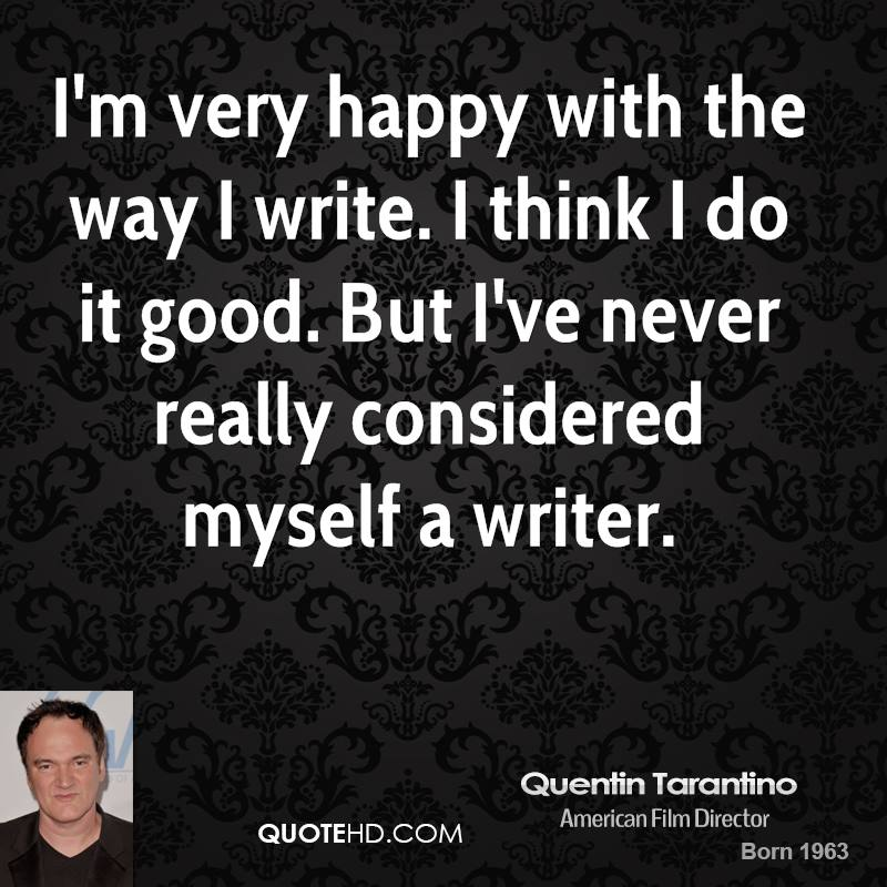 I'm very happy with the way I write. I think I do it good. But I've never really considered myself a writer.