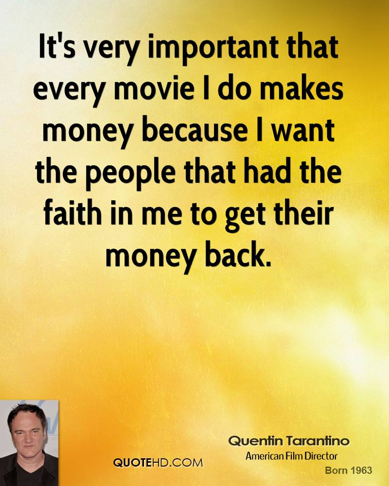 It's very important that every movie I do makes money because I want the people that had the faith in me to get their money back.