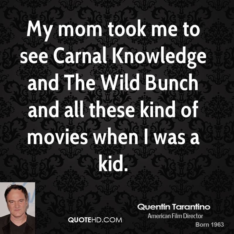 My mom took me to see Carnal Knowledge and The Wild Bunch and all these kind of movies when I was a kid.