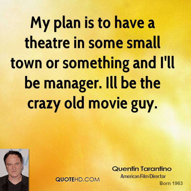 My plan is to have a theatre in some small town or something and I'll be manager. Ill be the crazy old movie guy.