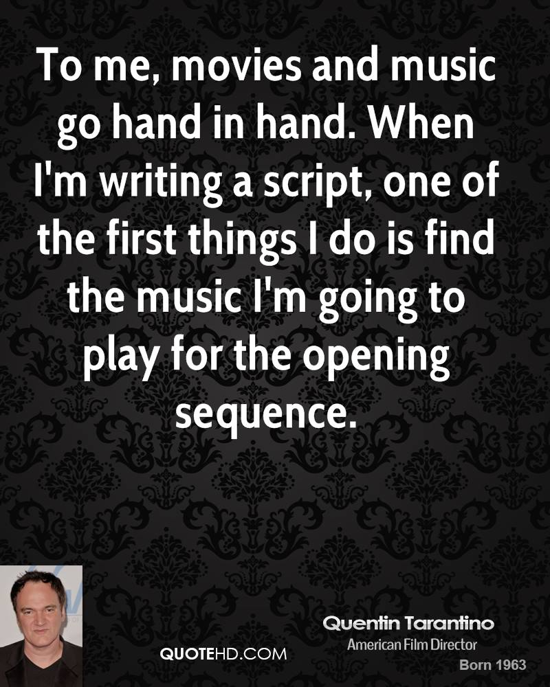 To me, movies and music go hand in hand. When I'm writing a script, one of the first things I do is find the music I'm going to play for the opening sequence.
