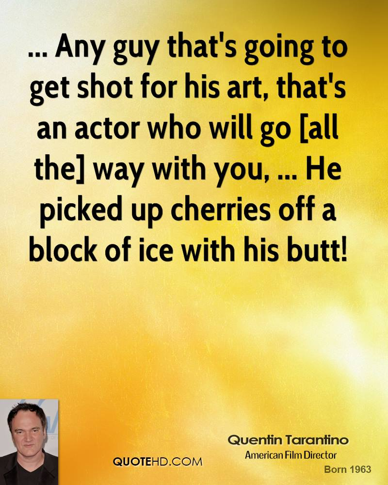 ... Any guy that's going to get shot for his art, that's an actor who will go [all the] way with you, ... He picked up cherries off a block of ice with his butt!