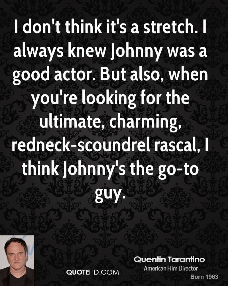I don't think it's a stretch. I always knew Johnny was a good actor. But also, when you're looking for the ultimate, charming, redneck-scoundrel rascal, I think Johnny's the go-to guy.