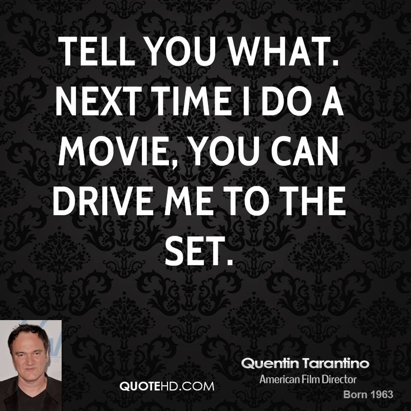 Tell you what. Next time I do a movie, you can drive me to the set.