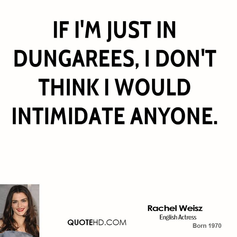 If I'm just in dungarees, I don't think I would intimidate anyone.