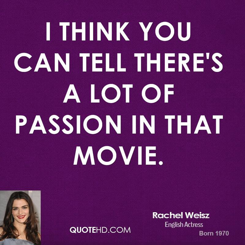I think you can tell there's a lot of passion in that movie.