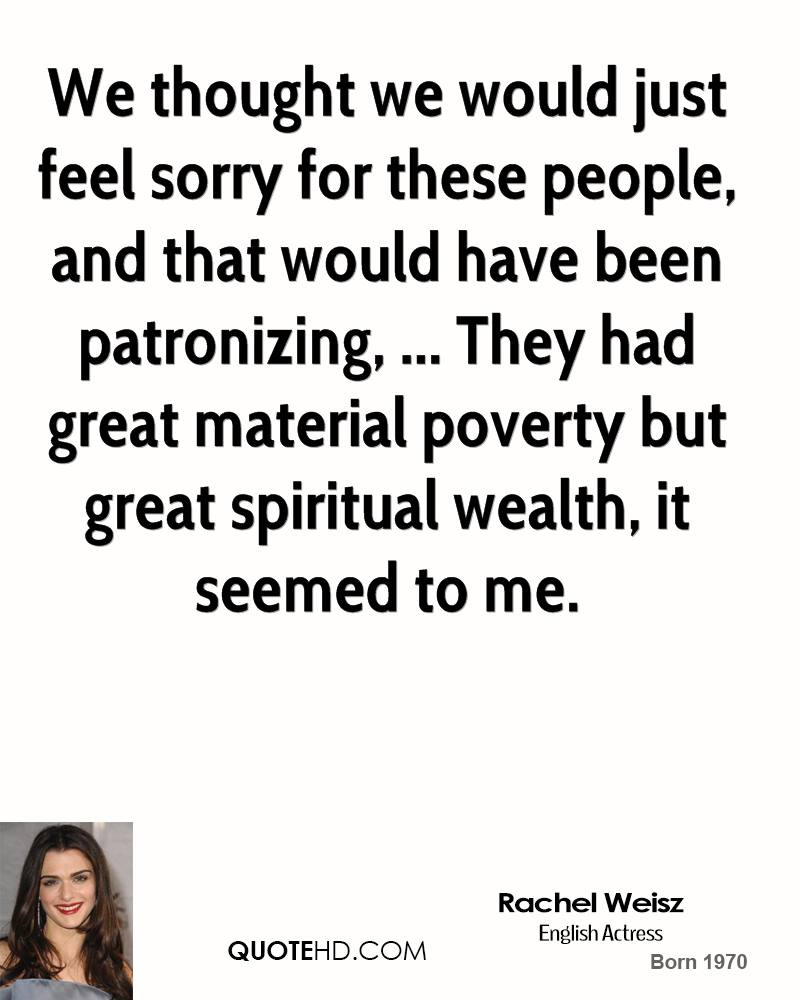 We thought we would just feel sorry for these people, and that would have been patronizing, ... They had great material poverty but great spiritual wealth, it seemed to me.