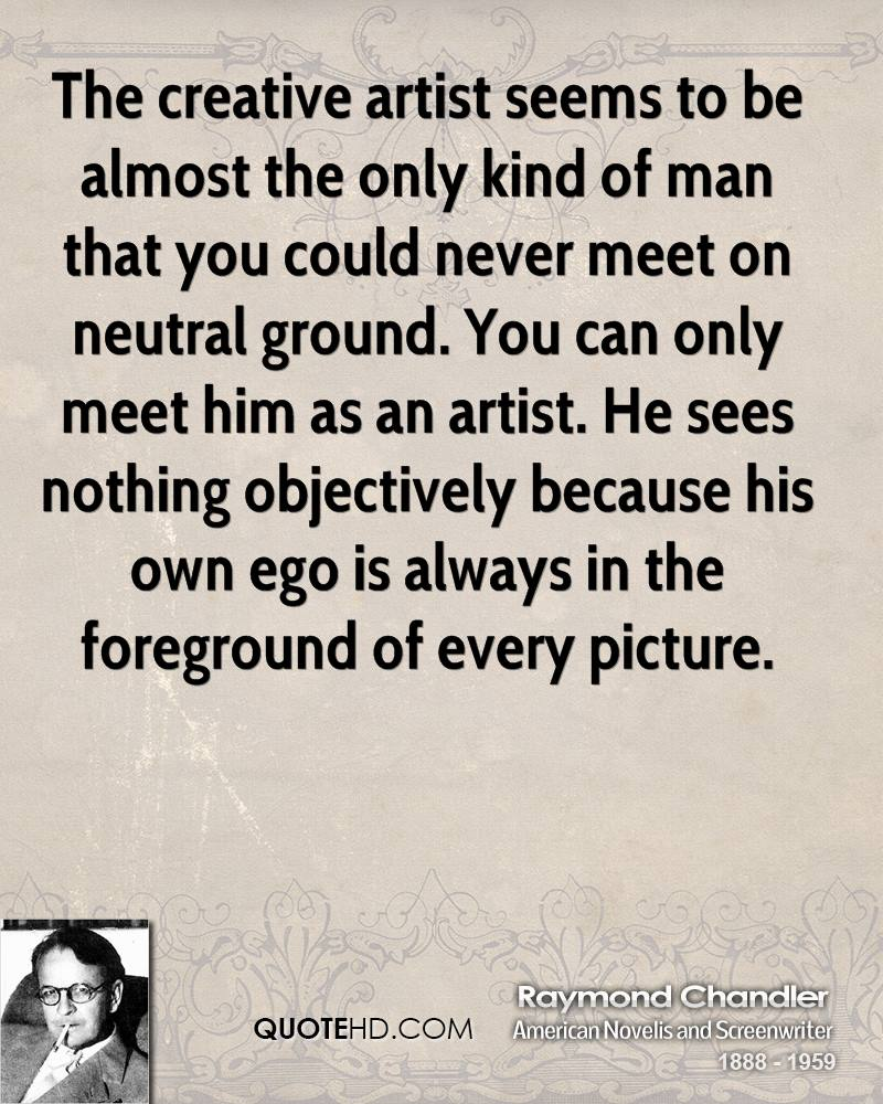 The creative artist seems to be almost the only kind of man that you could never meet on neutral ground. You can only meet him as an artist. He sees nothing objectively because his own ego is always in the foreground of every picture.