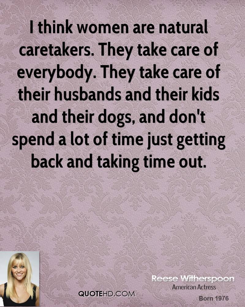 I think women are natural caretakers. They take care of everybody. They take care of their husbands and their kids and their dogs, and don't spend a lot of time just getting back and taking time out.