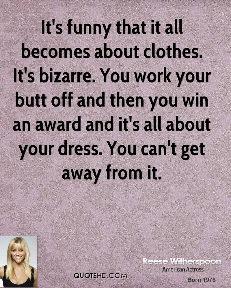 It's funny that it all becomes about clothes. It's bizarre. You work your butt off and then you win an award and it's all about your dress. You can't get away from it.