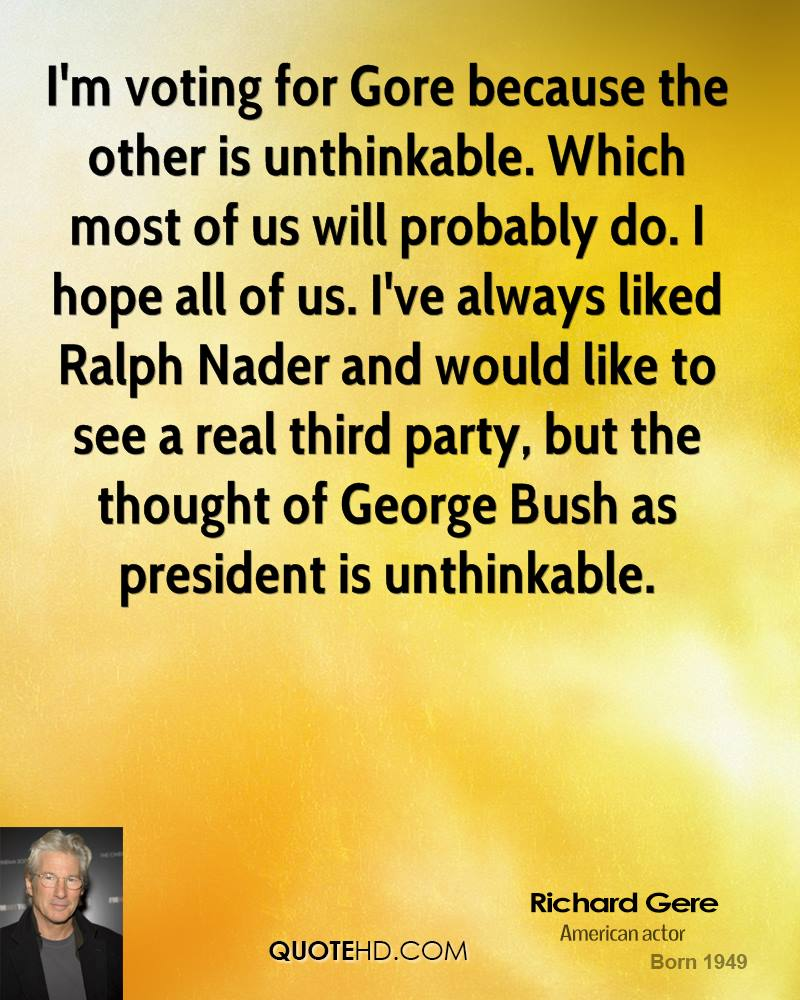 I'm voting for Gore because the other is unthinkable. Which most of us will probably do. I hope all of us. I've always liked Ralph Nader and would like to see a real third party, but the thought of George Bush as president is unthinkable.
