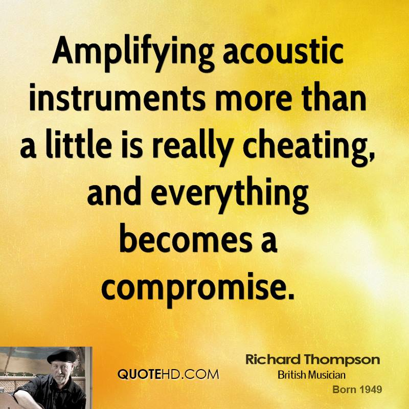 Amplifying acoustic instruments more than a little is really cheating, and everything becomes a compromise.