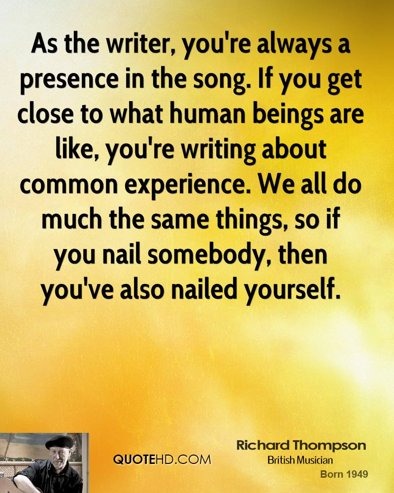 As the writer, you're always a presence in the song. If you get close to what human beings are like, you're writing about common experience. We all do much the same things, so if you nail somebody, then you've also nailed yourself.