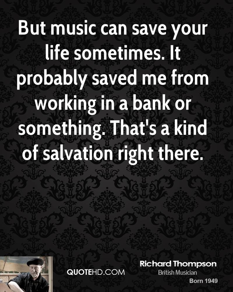 But music can save your life sometimes. It probably saved me from working in a bank or something. That's a kind of salvation right there.