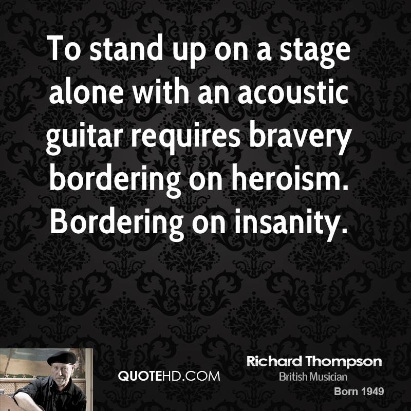 To stand up on a stage alone with an acoustic guitar requires bravery bordering on heroism. Bordering on insanity.