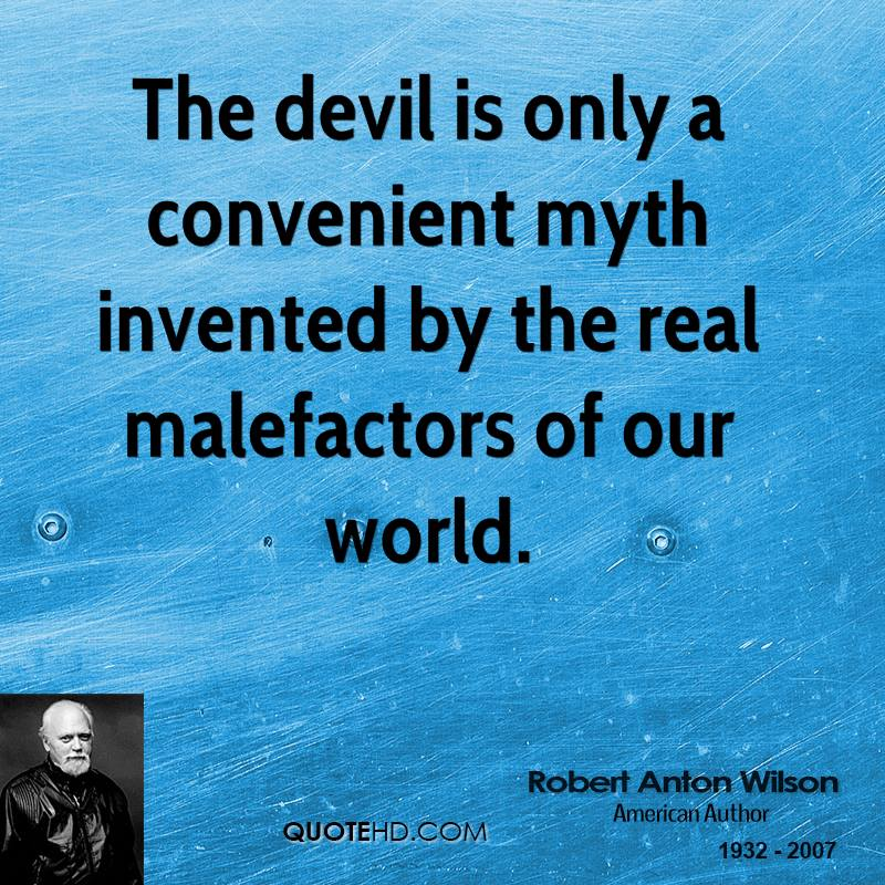 The devil is only a convenient myth invented by the real malefactors of our world.
