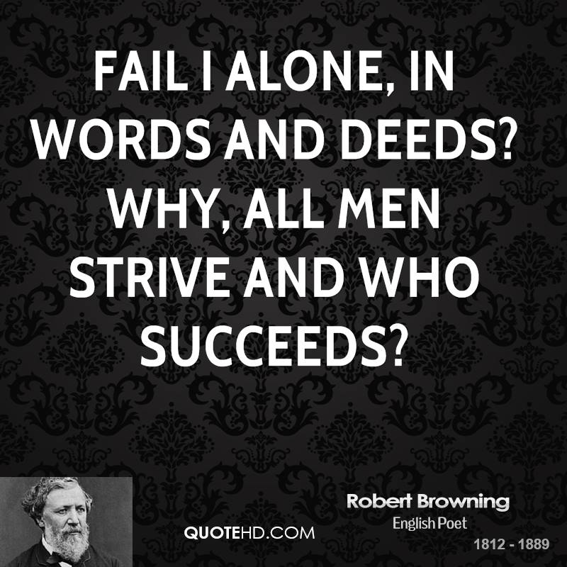 Fail I alone, in words and deeds? Why, all men strive and who succeeds?