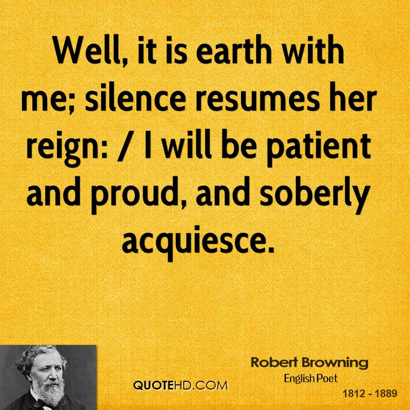 Well, it is earth with me; silence resumes her reign: / I will be patient and proud, and soberly acquiesce.