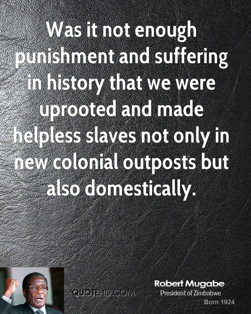 Was it not enough punishment and suffering in history that we were uprooted and made helpless slaves not only in new colonial outposts but also domestically.