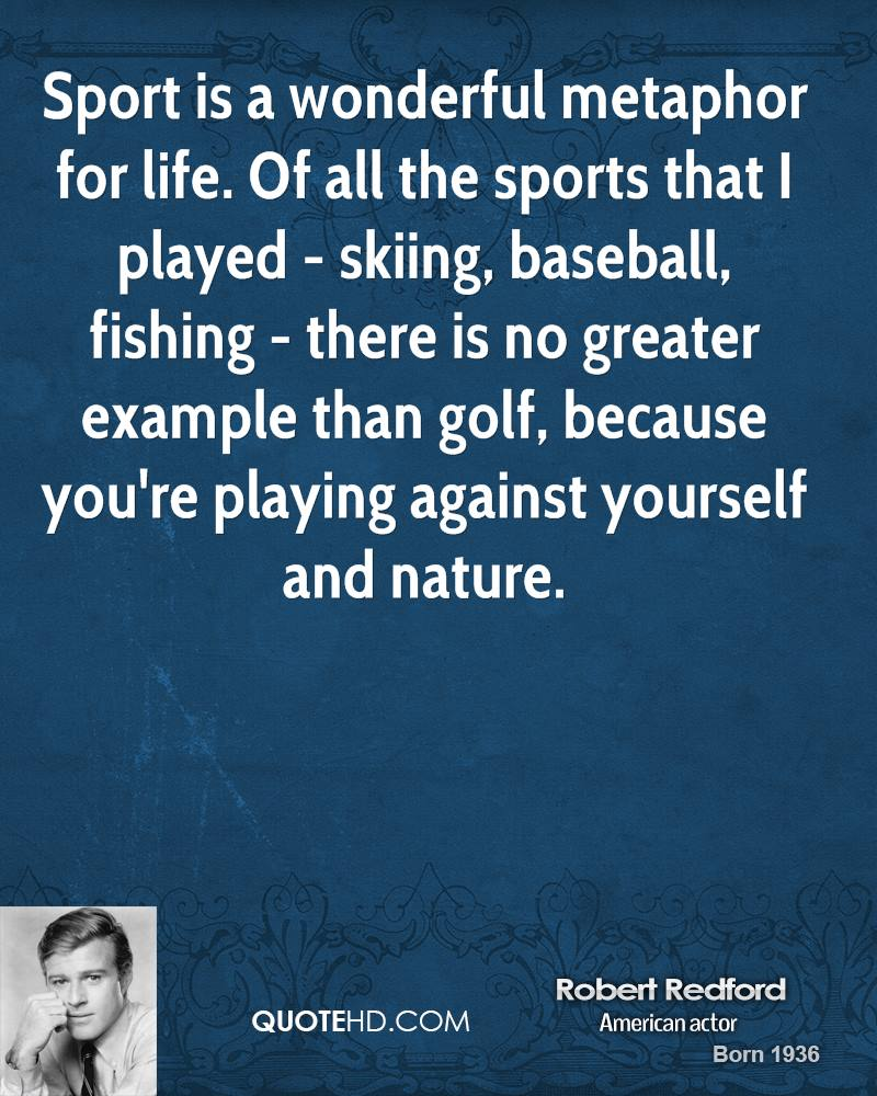 Sport is a wonderful metaphor for life. Of all the sports that I played - skiing, baseball, fishing - there is no greater example than golf, because you're playing against yourself and nature.