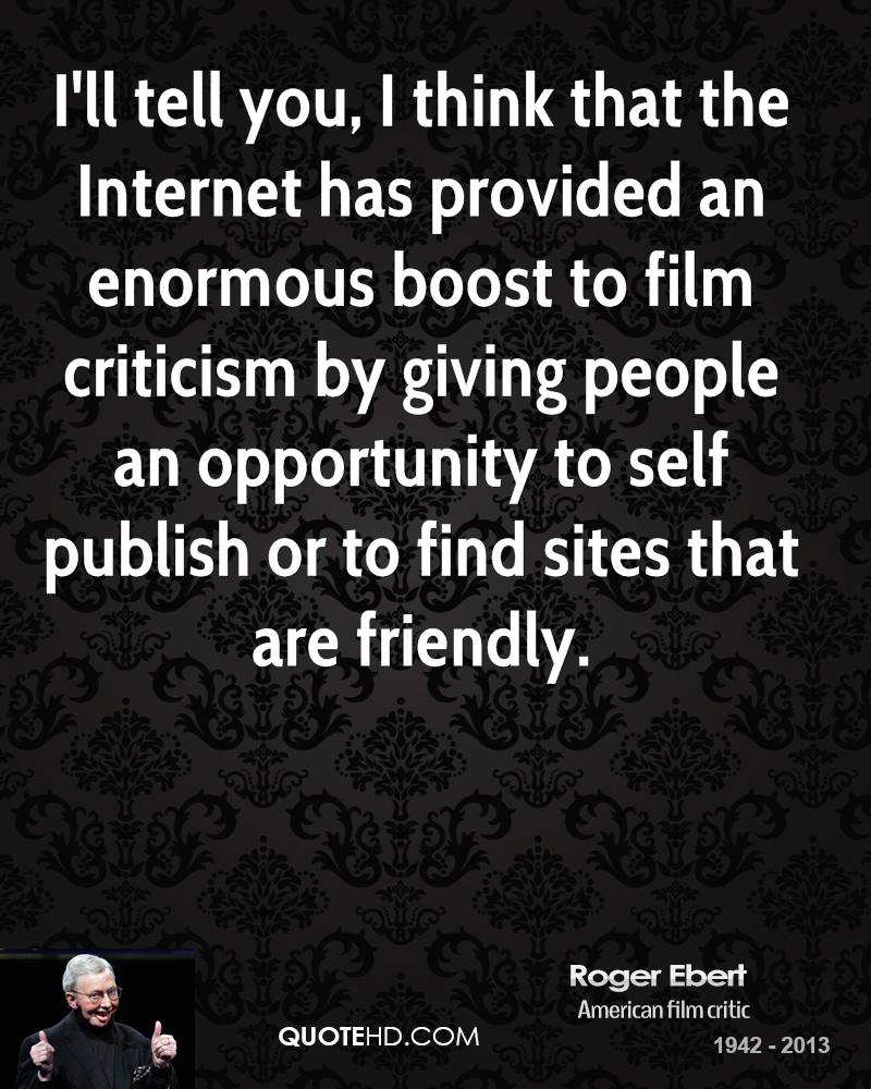 I'll tell you, I think that the Internet has provided an enormous boost to film criticism by giving people an opportunity to self publish or to find sites that are friendly.