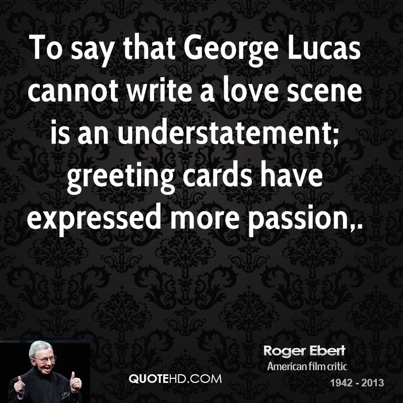 Roger ebert quotes quotehd to say that george lucas cannot write a love scene is an understatement greeting cards m4hsunfo