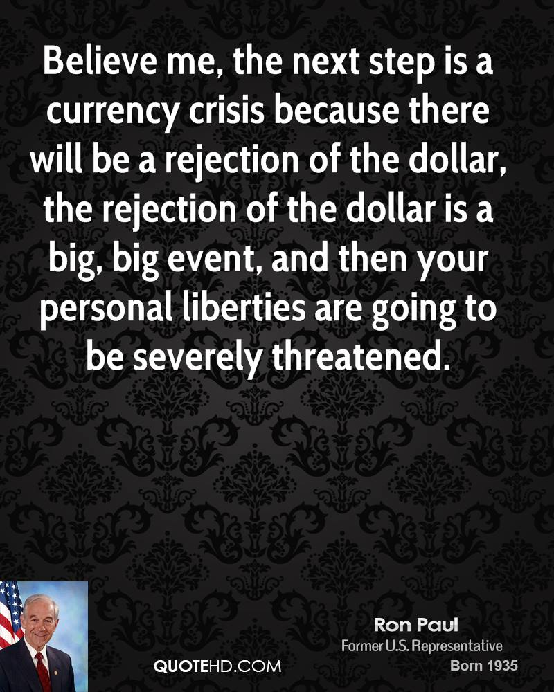 Believe me, the next step is a currency crisis because there will be a rejection of the dollar, the rejection of the dollar is a big, big event, and then your personal liberties are going to be severely threatened.