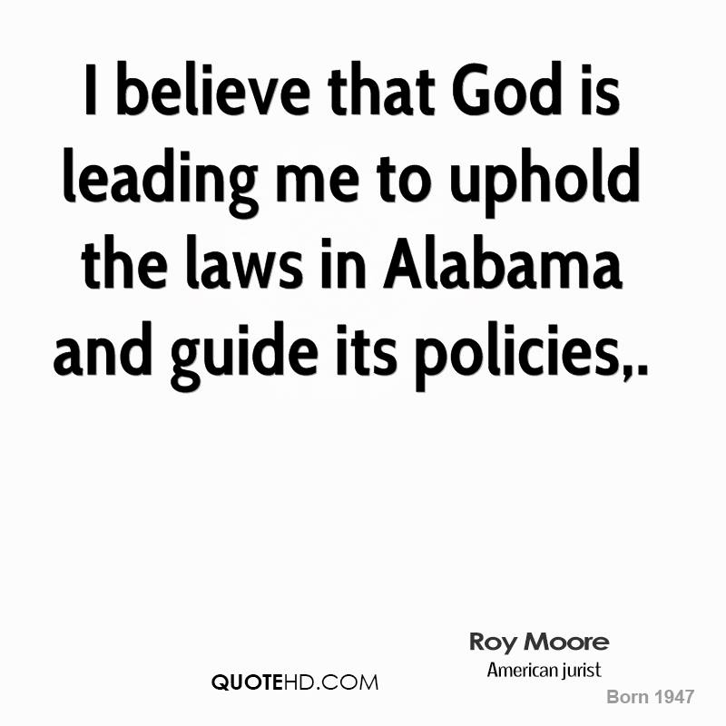 I believe that God is leading me to uphold the laws in Alabama and guide its policies.