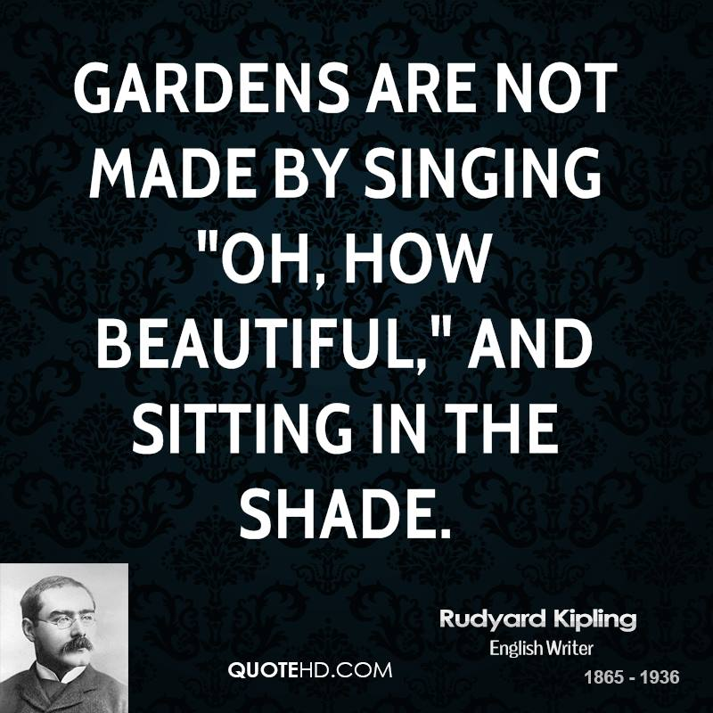 """Gardens are not made by singing """"Oh, how beautiful,"""" and sitting in the shade."""
