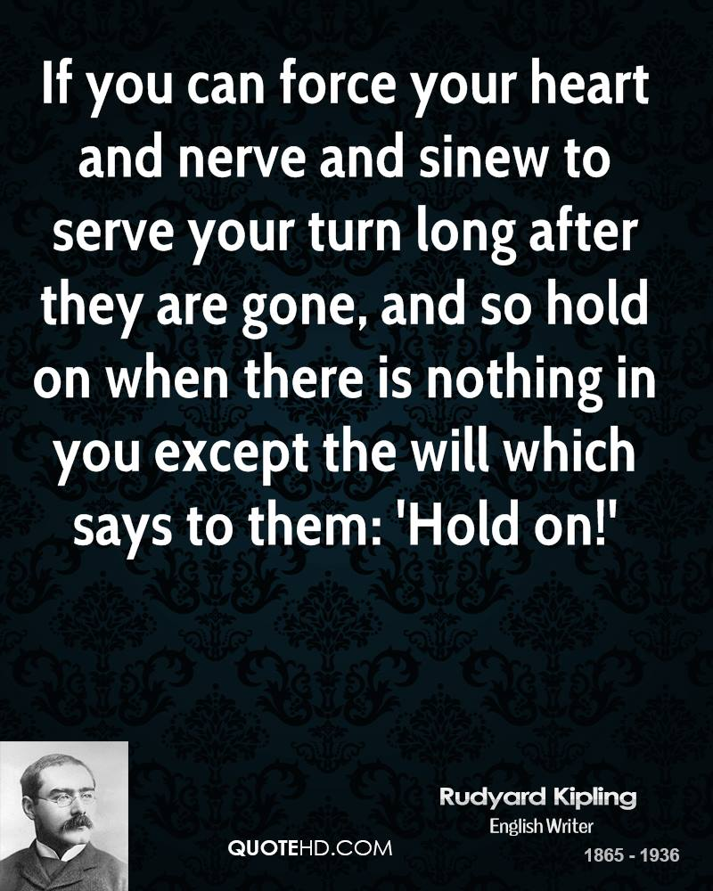 If you can force your heart and nerve and sinew to serve your turn long after they are gone, and so hold on when there is nothing in you except the will which says to them: 'Hold on!'