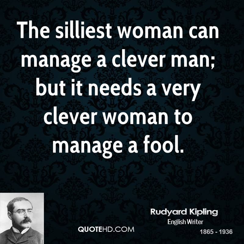 The silliest woman can manage a clever man; but it needs a very clever woman to manage a fool.