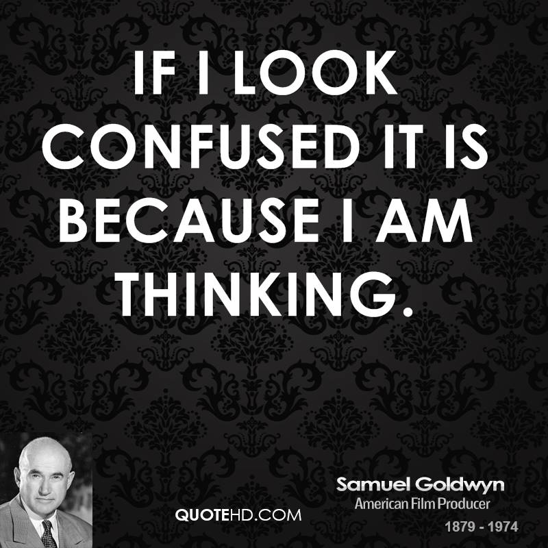 If I look confused it is because I am thinking.