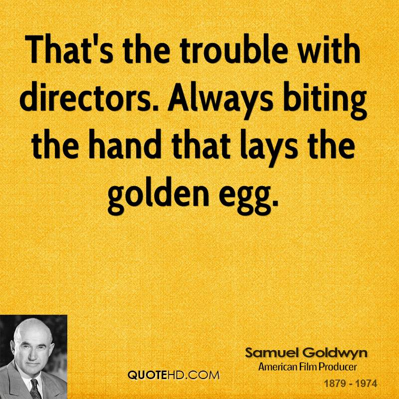 That's the trouble with directors. Always biting the hand that lays the golden egg.
