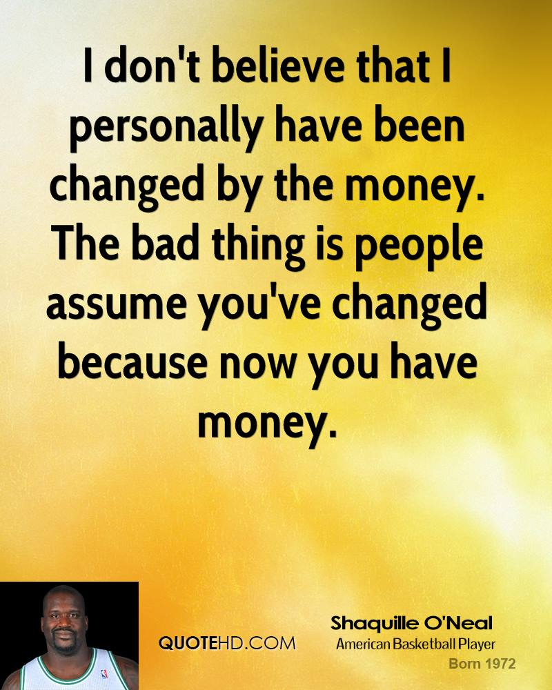 I don't believe that I personally have been changed by the money. The bad thing is people assume you've changed because now you have money.