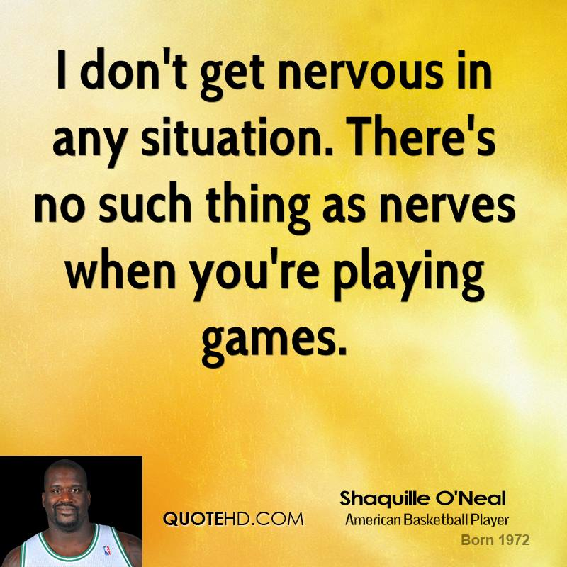 I don't get nervous in any situation. There's no such thing as nerves when you're playing games.