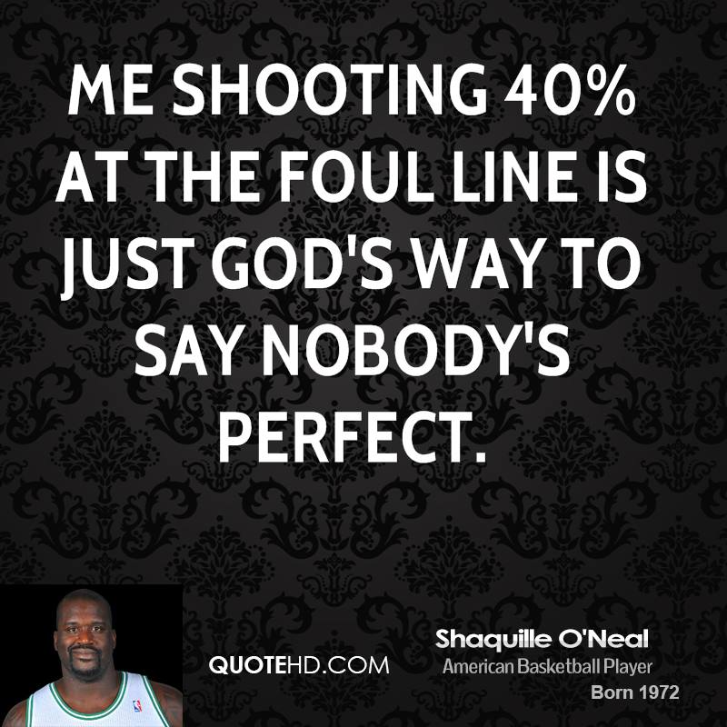 Me shooting 40% at the foul line is just God's way to say nobody's perfect.