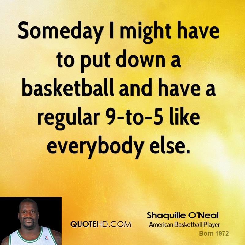 Someday I might have to put down a basketball and have a regular 9-to-5 like everybody else.