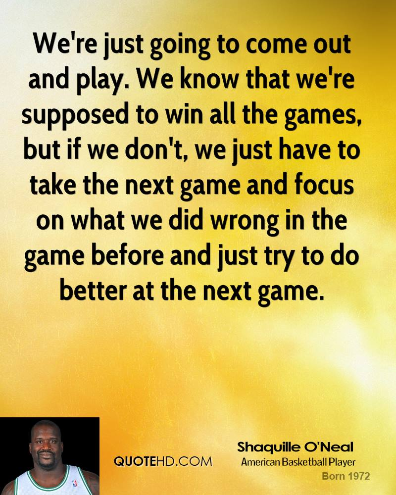 We're just going to come out and play. We know that we're supposed to win all the games, but if we don't, we just have to take the next game and focus on what we did wrong in the game before and just try to do better at the next game.