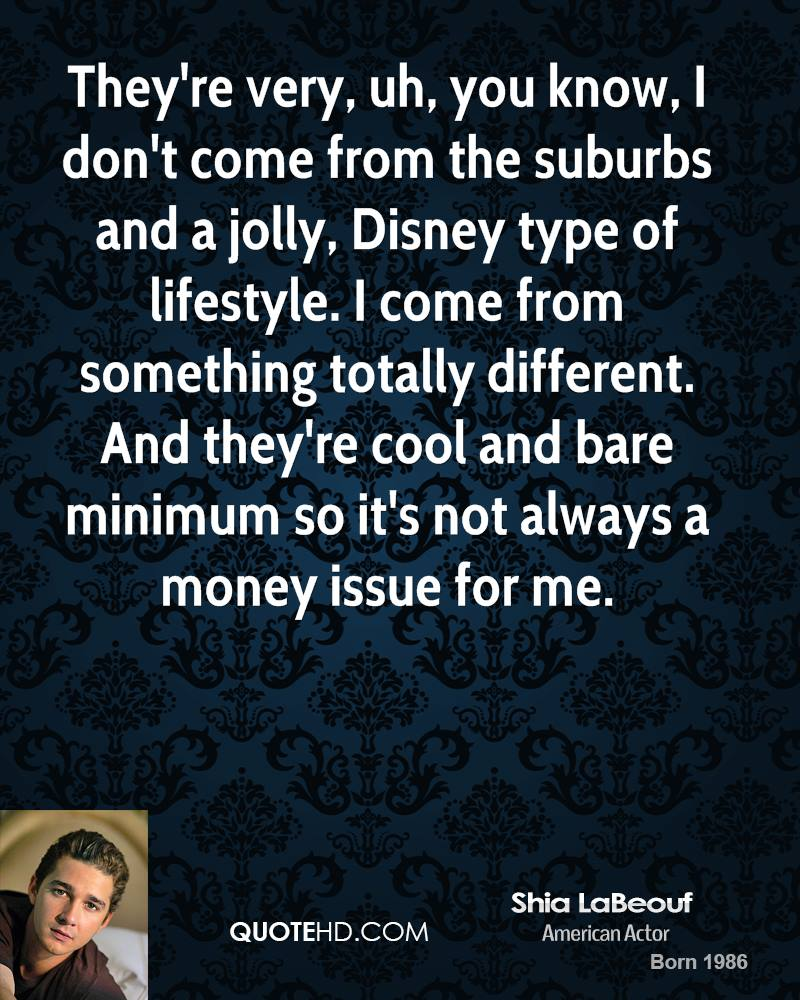 They're very, uh, you know, I don't come from the suburbs and a jolly, Disney type of lifestyle. I come from something totally different. And they're cool and bare minimum so it's not always a money issue for me.