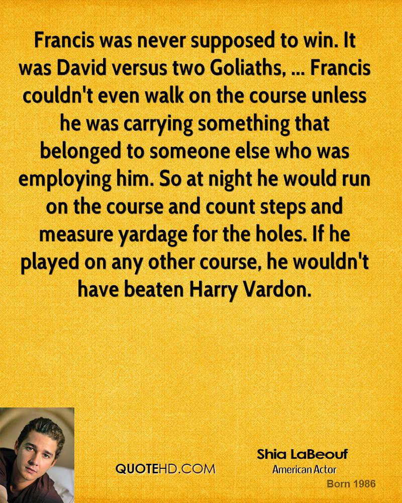 Francis was never supposed to win. It was David versus two Goliaths, ... Francis couldn't even walk on the course unless he was carrying something that belonged to someone else who was employing him. So at night he would run on the course and count steps and measure yardage for the holes. If he played on any other course, he wouldn't have beaten Harry Vardon.