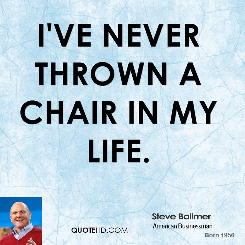 Steve Ballmer - I've never thrown a chair in my life.