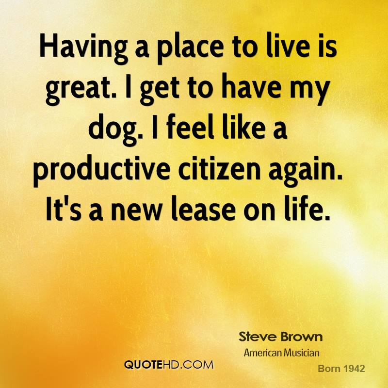 Having a place to live is great. I get to have my dog. I feel like a productive citizen again. It's a new lease on life.