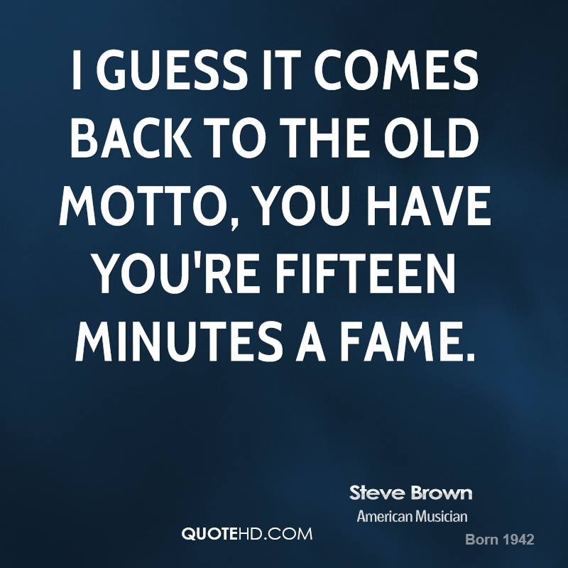 I guess it comes back to the old motto, you have you're fifteen minutes a fame.