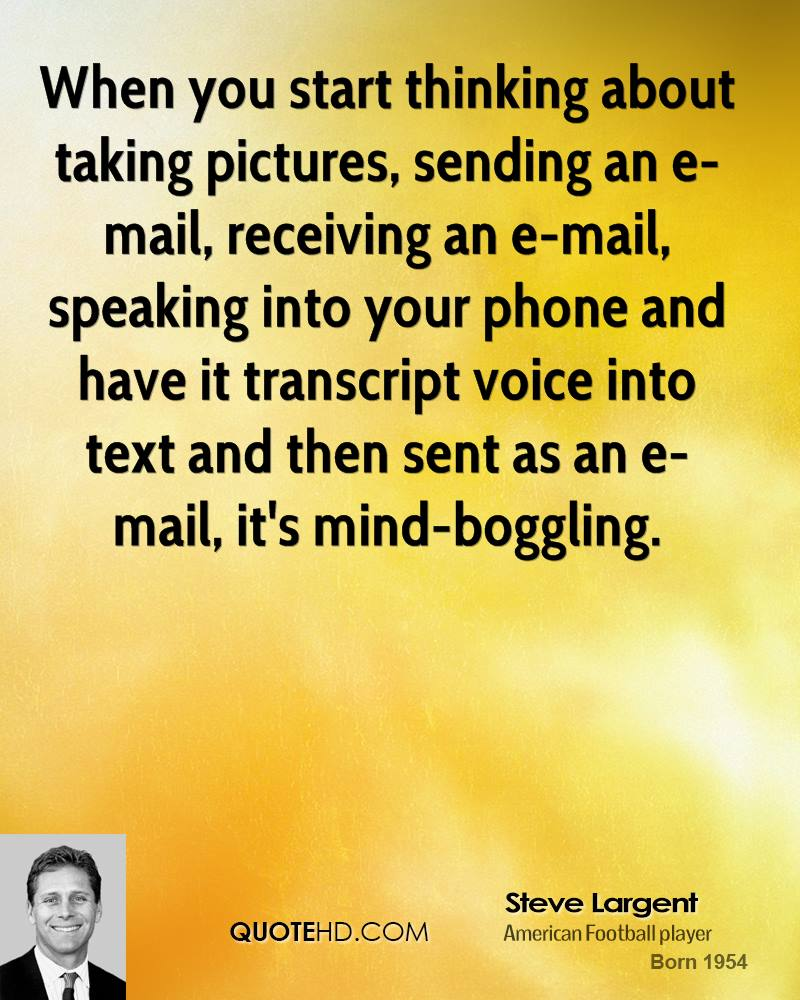 When you start thinking about taking pictures, sending an e-mail, receiving an e-mail, speaking into your phone and have it transcript voice into text and then sent as an e-mail, it's mind-boggling.
